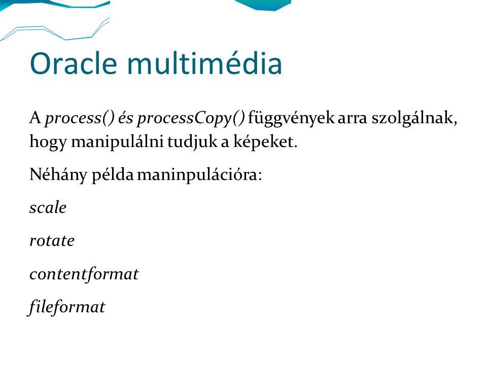 Oracle multimédia A process() és processCopy() függvények arra szolgálnak, hogy manipulálni tudjuk a képeket. Néhány példa maninpulációra: scale rotat