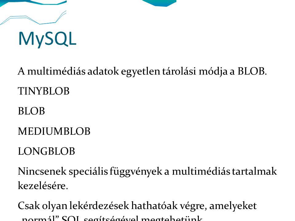 MySQL A multimédiás adatok egyetlen tárolási módja a BLOB. TINYBLOB BLOB MEDIUMBLOB LONGBLOB Nincsenek speciális függvények a multimédiás tartalmak ke