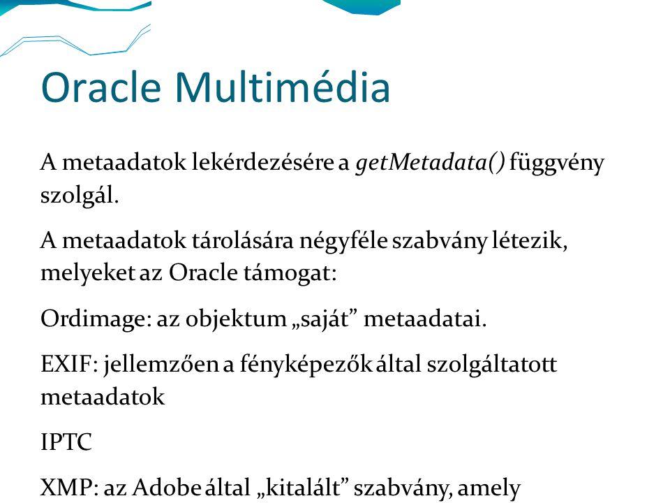 Oracle Multimédia A metaadatok lekérdezésére a getMetadata() függvény szolgál. A metaadatok tárolására négyféle szabvány létezik, melyeket az Oracle t