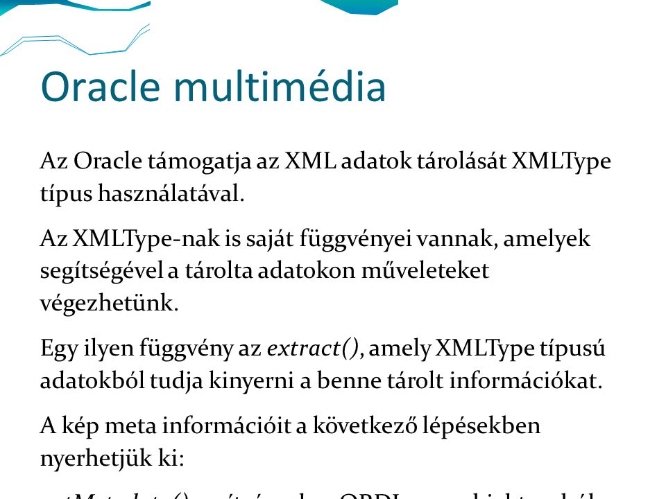 Oracle multimédia Az Oracle támogatja az XML adatok tárolását XMLType típus használatával. Az XMLType-nak is saját függvényei vannak, amelyek segítség
