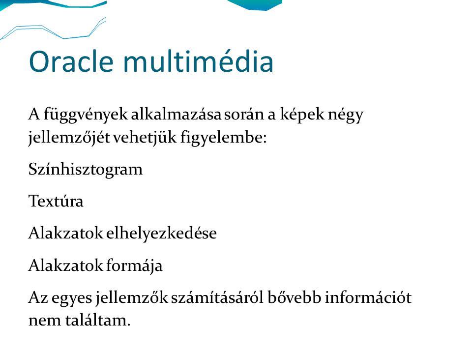 Oracle multimédia A függvények alkalmazása során a képek négy jellemzőjét vehetjük figyelembe: Színhisztogram Textúra Alakzatok elhelyezkedése Alakzatok formája Az egyes jellemzők számításáról bővebb információt nem találtam.