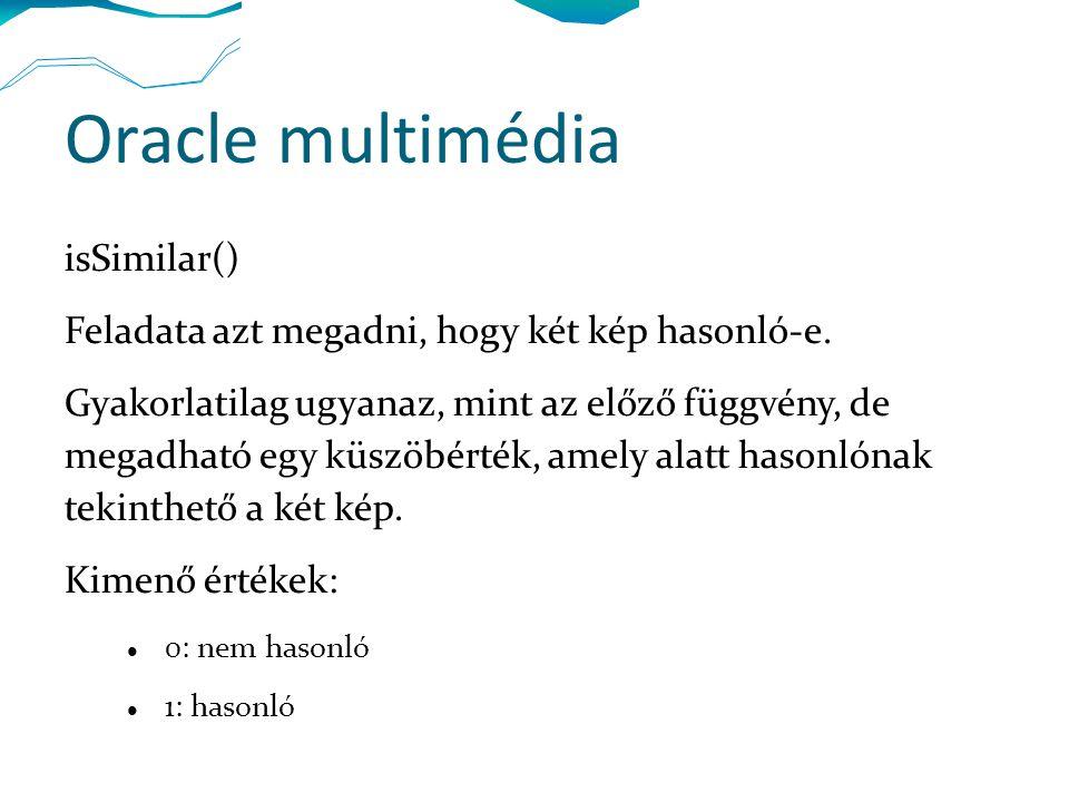 Oracle multimédia isSimilar() Feladata azt megadni, hogy két kép hasonló-e. Gyakorlatilag ugyanaz, mint az előző függvény, de megadható egy küszöbérté