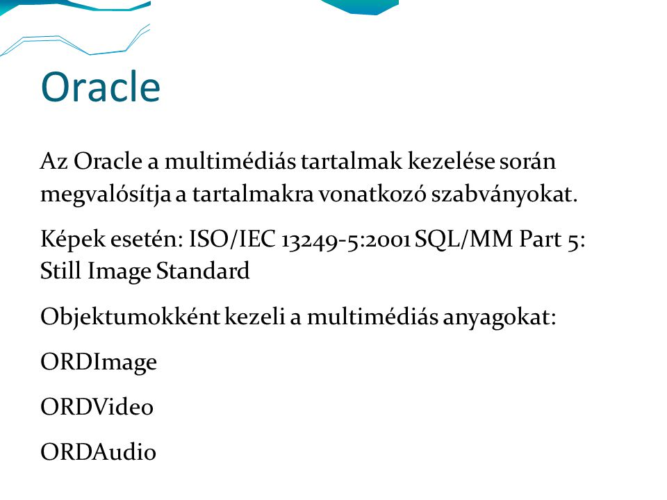 Oracle multimédia Kép magasságának lekérdezése: select id, ph.image.getheight() from photos2 ph Fileforma, tartalom formájának lekérdezése: select id, ph.image.getfileformat(), ph.image.getcontentformat(), ph.image.getcompressionformat() from photos2 ph