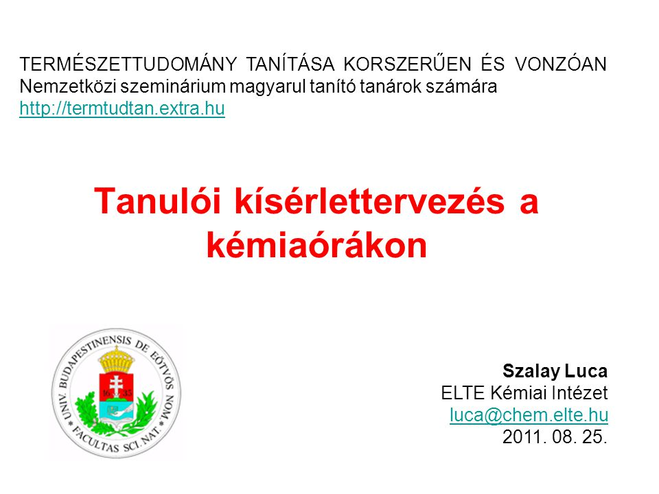 Tanulói kísérlettervezés a kémiaórákon Szalay Luca ELTE Kémiai Intézet luca@chem.elte.hu 2011. 08. 25. TERMÉSZETTUDOMÁNY TANÍTÁSA KORSZERŰEN ÉS VONZÓA