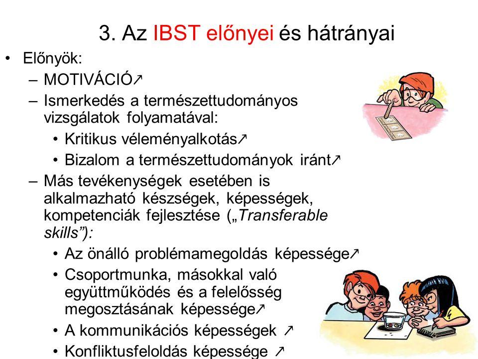 3. Az IBST előnyei és hátrányai Előnyök: –MOTIVÁCIÓ ↗ –Ismerkedés a természettudományos vizsgálatok folyamatával: Kritikus véleményalkotás ↗ Bizalom a
