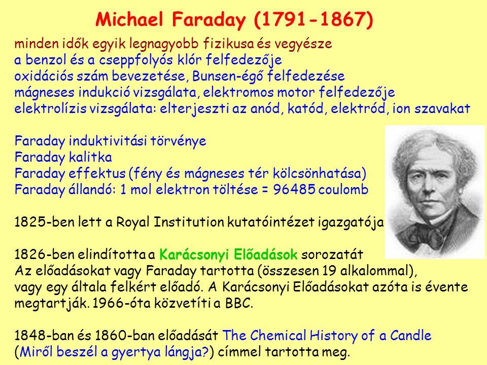 Michael Faraday (1791-1867) minden idők egyik legnagyobb fizikusa és vegyésze a benzol és a cseppfolyós klór felfedezője oxidációs szám bevezetése, Bunsen-égő felfedezése mágneses indukció vizsgálata, elektromos motor felfedezője elektrolízis vizsgálata: elterjeszti az anód, katód, elektród, ion szavakat Faraday induktivitási törvénye Faraday kalitka Faraday effektus (fény és mágneses tér kölcsönhatása) Faraday állandó: 1 mol elektron töltése = 96485 coulomb 1825-ben lett a Royal Institution kutatóintézet igazgatója 1826-ben elindította a Karácsonyi Előadások sorozatát Az előadásokat vagy Faraday tartotta (összesen 19 alkalommal), vagy egy általa felkért előadó.