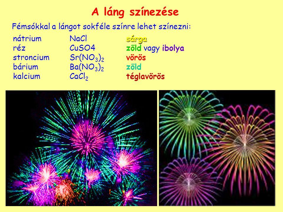 A láng színezése Fémsókkal a lángot sokféle színre lehet színezni: sárga nátriumNaClsárga réz CuSO4zöld vagy ibolya stronciumSr(NO 3 ) 2 vörös báriumBa(NO 3 ) 2 zöld kalcium CaCl 2 téglavörös
