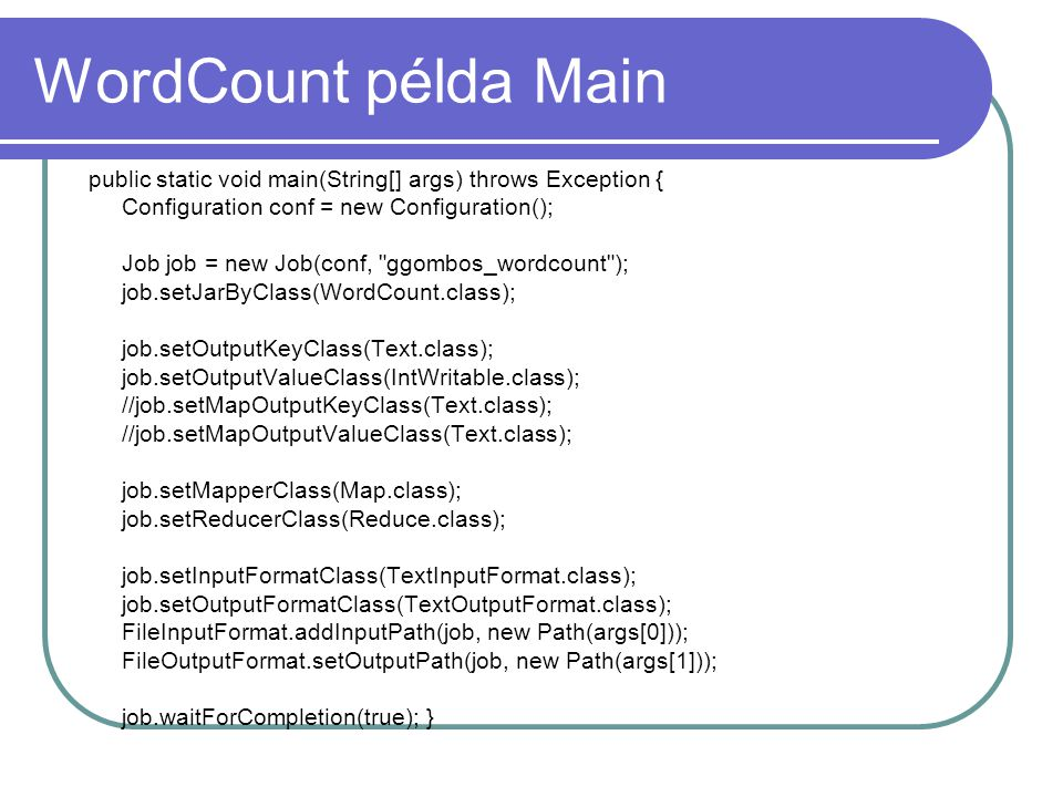 WordCount példa Main public static void main(String[] args) throws Exception { Configuration conf = new Configuration(); Job job = new Job(conf, ggombos_wordcount ); job.setJarByClass(WordCount.class); job.setOutputKeyClass(Text.class); job.setOutputValueClass(IntWritable.class); //job.setMapOutputKeyClass(Text.class); //job.setMapOutputValueClass(Text.class); job.setMapperClass(Map.class); job.setReducerClass(Reduce.class); job.setInputFormatClass(TextInputFormat.class); job.setOutputFormatClass(TextOutputFormat.class); FileInputFormat.addInputPath(job, new Path(args[0])); FileOutputFormat.setOutputPath(job, new Path(args[1])); job.waitForCompletion(true); }