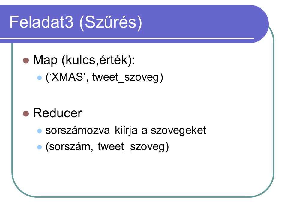Feladat3 (Szűrés) Map (kulcs,érték): ('XMAS', tweet_szoveg) Reducer sorszámozva kiírja a szovegeket (sorszám, tweet_szoveg)