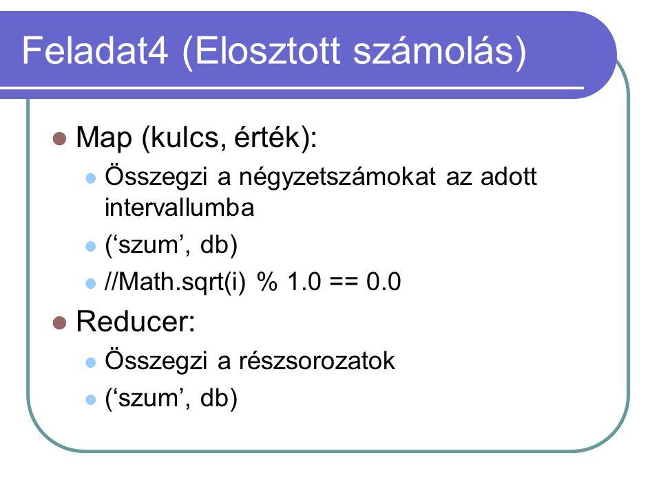 Feladat4 (Elosztott számolás) Map (kulcs, érték): Összegzi a négyzetszámokat az adott intervallumba ('szum', db) //Math.sqrt(i) % 1.0 == 0.0 Reducer: