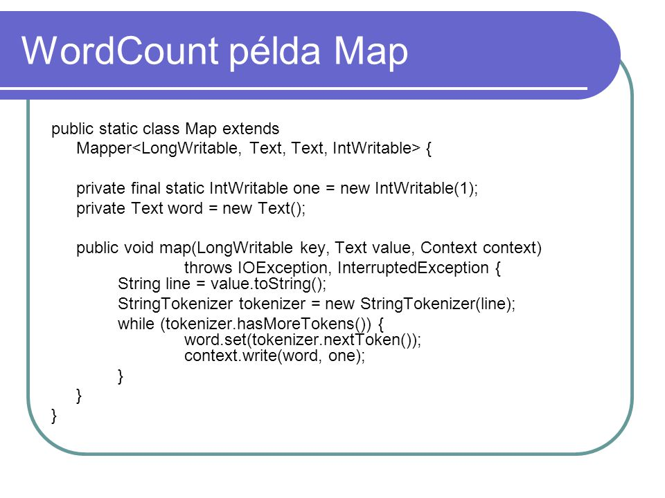 WordCount példa Reduce public static class Reduce extends Reducer { public void reduce(Text key, Iterable values, Context cont) throws IOException, InterruptedException { int sum = 0; for (IntWritable val : values) { sum += val.get(); } context.write(key, new IntWritable(sum)); }