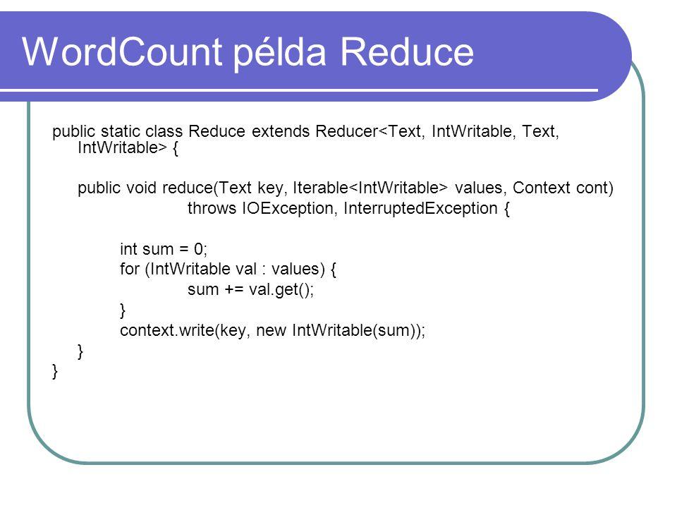 WordCount példa Main public static void main(String[] args) throws Exception { Configuration conf = new Configuration(); Job job = new Job(conf, ggombos_wordcount ); job.setJarByClass(WordCount.class); job.setOutputKeyClass(Text.class); job.setOutputValueClass(IntWritable.class); //job.setMapOutputKeyClass(Text.class); //job.setMapOutputValueClass(Text.class); job.setMapperClass(Map.class); job.setReducerClass(Reduce.class); job.setInputFormatClass(TextInputFormat.class); job.setOutputFormatClass(TextOutputFormat.class); FileInputFormat.addInputPath(job, new Path(args[0])); FileOutputFormat.setOutputPath(job, new Path(args[1])); job.waitForCompletion(true); }