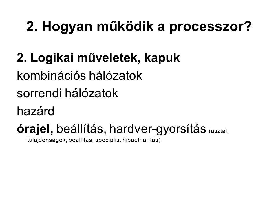 2. Hogyan működik a processzor? 2. Logikai műveletek, kapuk kombinációs hálózatok sorrendi hálózatok hazárd órajel, beállítás, hardver-gyorsítás (aszt