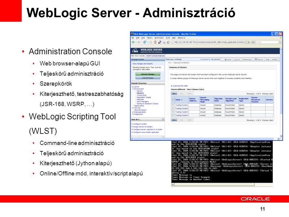 11 WebLogic Server - Adminisztráció Administration Console Web browser-alapú GUI Teljeskörű adminisztráció Szerepkörök Kiterjeszthető, testreszabhatóság (JSR-168, WSRP, …) WebLogic Scripting Tool (WLST) Command-line adminisztráció Teljeskörű adminisztráció Kiterjeszthető (Jython alapú) Online/Offline mód, interaktív/script alapú
