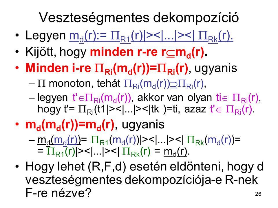 26 Veszteségmentes dekompozíció Legyen m d (r):=  R1 (r)|> <|  Rk (r). Kijött, hogy minden r-re r  m d (r). Minden i-re  Ri (m d (r))=  Ri (r),