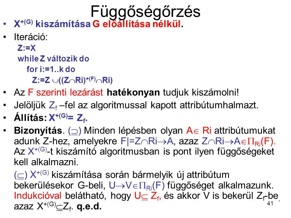 41 Függőségőrzés X +(G) kiszámítása G előállítása nélkül. Iteráció: Z:=X while Z változik do for i:=1..k do Z:=Z  ((Z  Ri) +(F)  Ri) Az F szerinti
