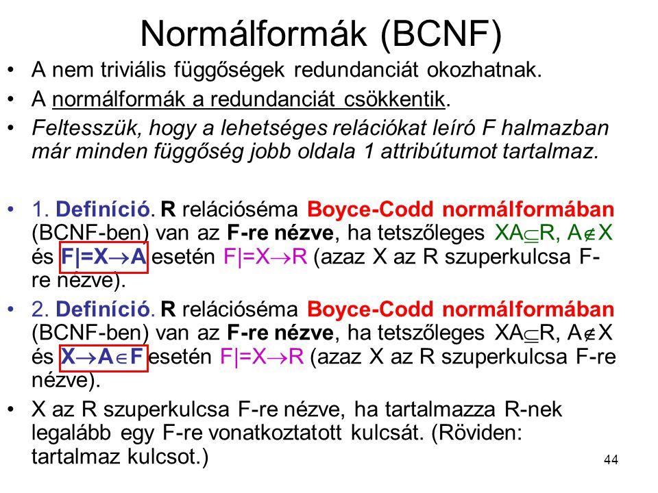 44 Normálformák (BCNF) A nem triviális függőségek redundanciát okozhatnak. A normálformák a redundanciát csökkentik. Feltesszük, hogy a lehetséges rel
