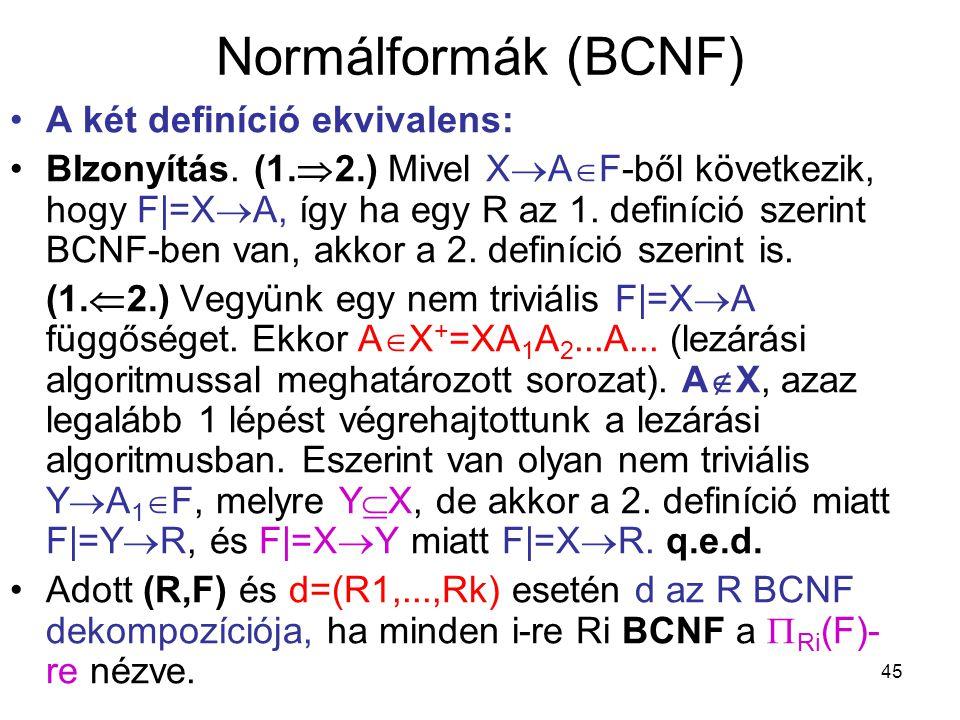 45 Normálformák (BCNF) A két definíció ekvivalens: BIzonyítás. (1.  2.) Mivel X  A  F-ből következik, hogy F|=X  A, így ha egy R az 1. definíció s