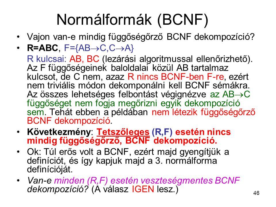 46 Normálformák (BCNF) Vajon van-e mindig függőségőrző BCNF dekompozíció? R=ABC, F={AB  C,C  A} R kulcsai: AB, BC (lezárási algoritmussal ellenőrizh