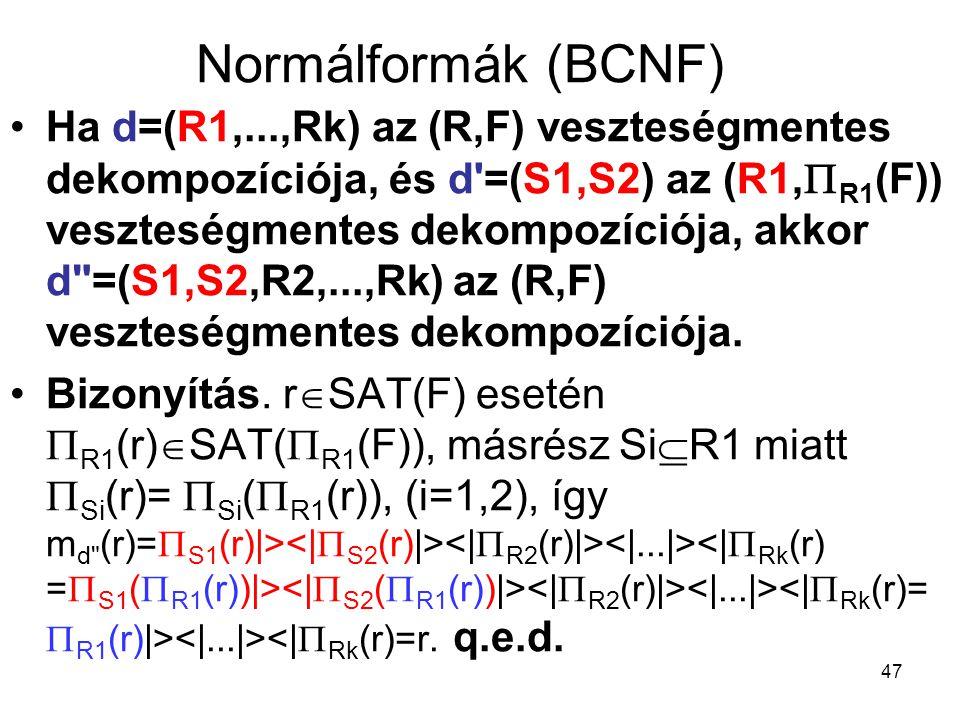 47 Normálformák (BCNF) Ha d=(R1,...,Rk) az (R,F) veszteségmentes dekompozíciója, és d'=(S1,S2) az (R1,  R1 (F)) veszteségmentes dekompozíciója, akkor