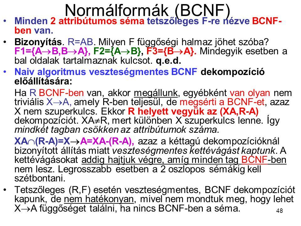 48 Normálformák (BCNF) Minden 2 attribútumos séma tetszőleges F-re nézve BCNF- ben van. Bizonyítás. R=AB. Milyen F függőségi halmaz jöhet szóba? F1={A