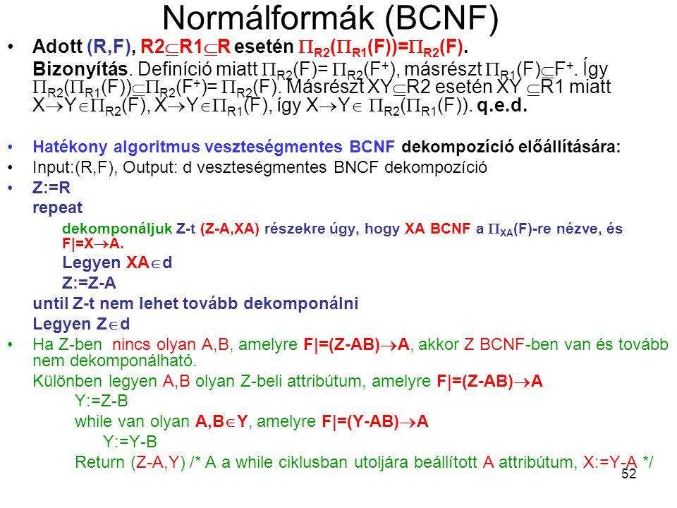 52 Normálformák (BCNF) Adott (R,F), R2  R1  R esetén  R2 (  R1 (F))=  R2 (F). Bizonyítás. Definíció miatt  R2 (F)=  R2 (F + ), másrészt  R1 (F