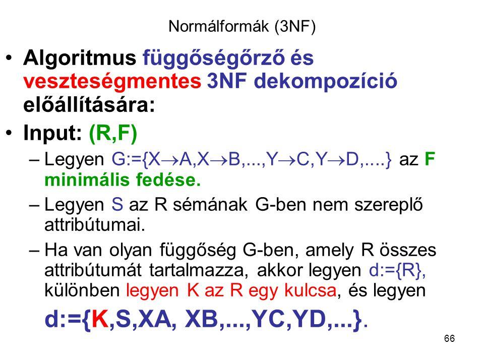 66 Normálformák (3NF) Algoritmus függőségőrző és veszteségmentes 3NF dekompozíció előállítására: Input: (R,F) –Legyen G:={X  A,X  B,...,Y  C,Y  D,