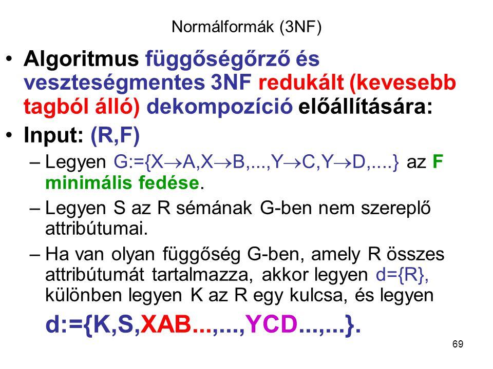69 Normálformák (3NF) Algoritmus függőségőrző és veszteségmentes 3NF redukált (kevesebb tagból álló) dekompozíció előállítására: Input: (R,F) –Legyen
