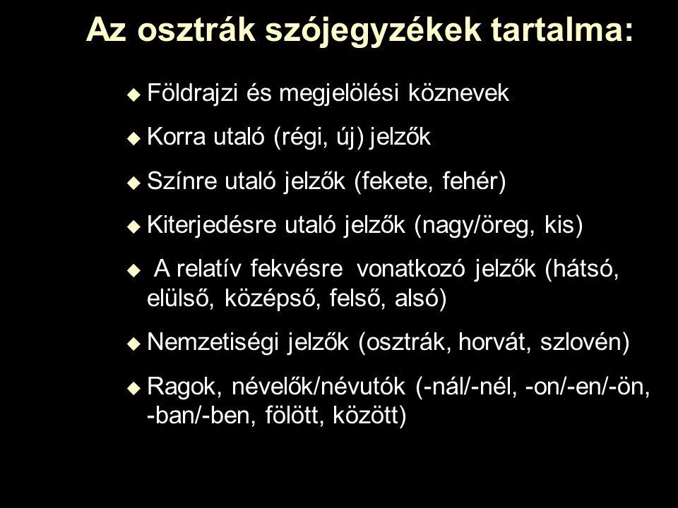 Az osztrák szójegyzékek tartalma:  Földrajzi és megjelölési köznevek  Korra utaló (régi, új) jelzők  Színre utaló jelzők (fekete, fehér)  Kiterjedésre utaló jelzők (nagy/öreg, kis)  A relatív fekvésre vonatkozó jelzők (hátsó, elülső, középső, felső, alsó)  Nemzetiségi jelzők (osztrák, horvát, szlovén)  Ragok, névelők/névutók (-nál/-nél, -on/-en/-ön, -ban/-ben, fölött, között)