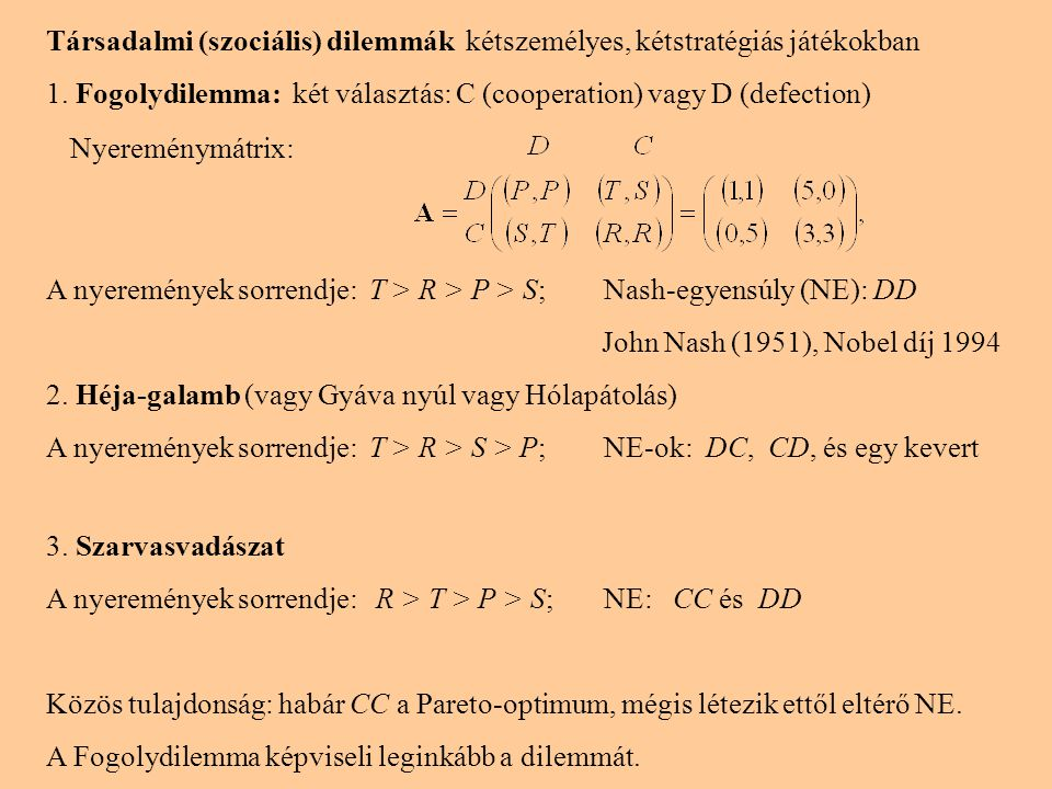 Társadalmi (szociális) dilemmák kétszemélyes, kétstratégiás játékokban 1. Fogolydilemma: két választás: C (cooperation) vagy D (defection) A nyeremény