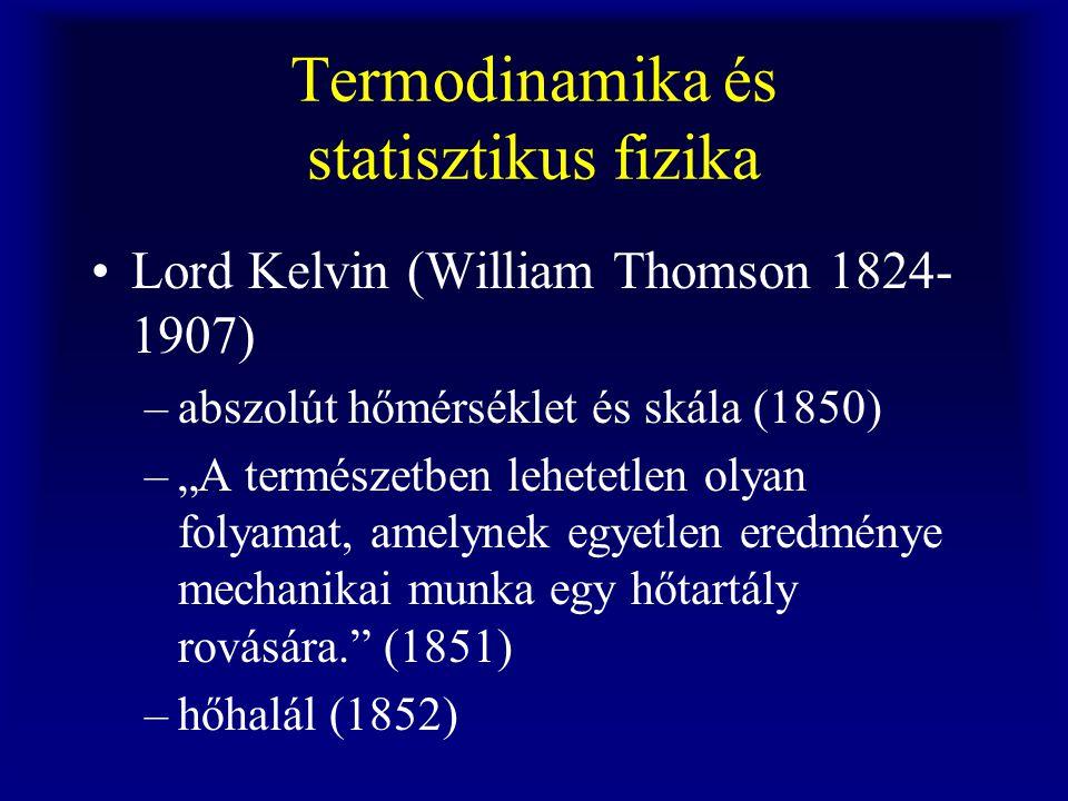 """Termodinamika és statisztikus fizika Lord Kelvin (William Thomson 1824- 1907) –abszolút hőmérséklet és skála (1850) –""""A természetben lehetetlen olyan"""