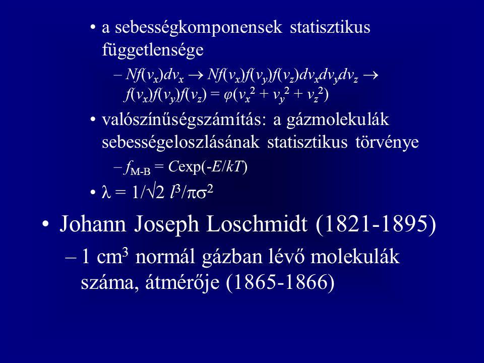 a sebességkomponensek statisztikus függetlensége –Nf(v x )dv x  Nf(v x )f(v y )f(v z )dv x dv y dv z  f(v x )f(v y )f(v z ) = φ(v x 2 + v y 2 + v z 2 ) valószínűségszámítás: a gázmolekulák sebességeloszlásának statisztikus törvénye –f M-B = Cexp(-E/kT) λ = 1/  2 l 3 /  2 Johann Joseph Loschmidt (1821-1895) –1 cm 3 normál gázban lévő molekulák száma, átmérője (1865-1866)
