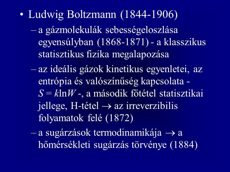 Ludwig Boltzmann (1844-1906) –a gázmolekulák sebességeloszlása egyensúlyban (1868-1871) - a klasszikus statisztikus fizika megalapozása –az ideális gázok kinetikus egyenletei, az entrópia és valószínűség kapcsolata - S = klnW -, a második főtétel statisztikai jellege, H-tétel  az irreverzibilis folyamatok felé (1872) –a sugárzások termodinamikája  a hőmérsékleti sugárzás törvénye (1884)