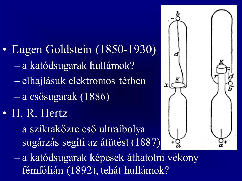 Eugen Goldstein (1850-1930) –a katódsugarak hullámok? –elhajlásuk elektromos térben –a csősugarak (1886) H. R. Hertz –a szikraközre eső ultraibolya su