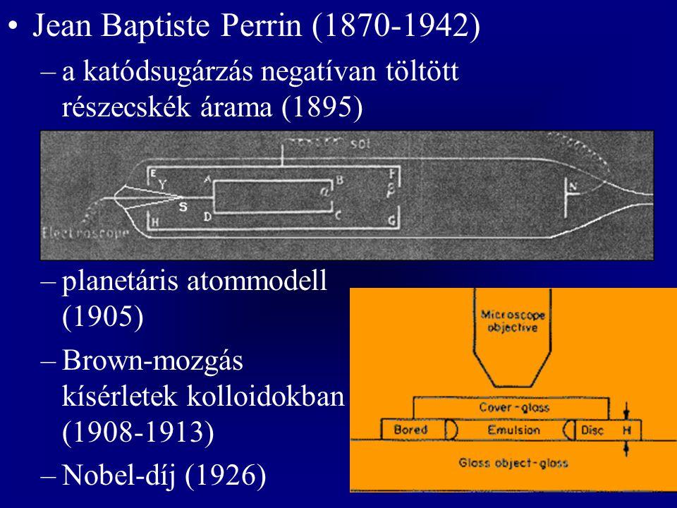 Jean Baptiste Perrin (1870-1942) –a katódsugárzás negatívan töltött részecskék árama (1895) –planetáris atommodell (1905) –Brown-mozgás kísérletek kolloidokban (1908-1913) –Nobel-díj (1926)