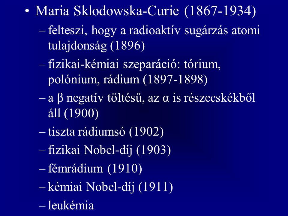 Maria Sklodowska-Curie (1867-1934) –felteszi, hogy a radioaktív sugárzás atomi tulajdonság (1896) –fizikai-kémiai szeparáció: tórium, polónium, rádium