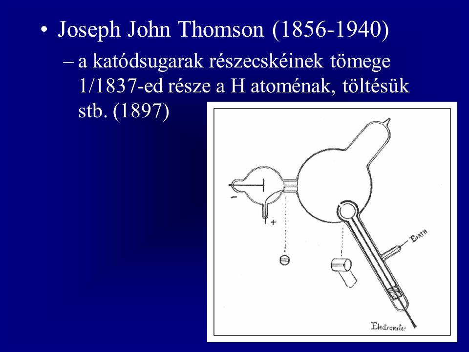 Joseph John Thomson (1856-1940) –a katódsugarak részecskéinek tömege 1/1837-ed része a H atoménak, töltésük stb. (1897)