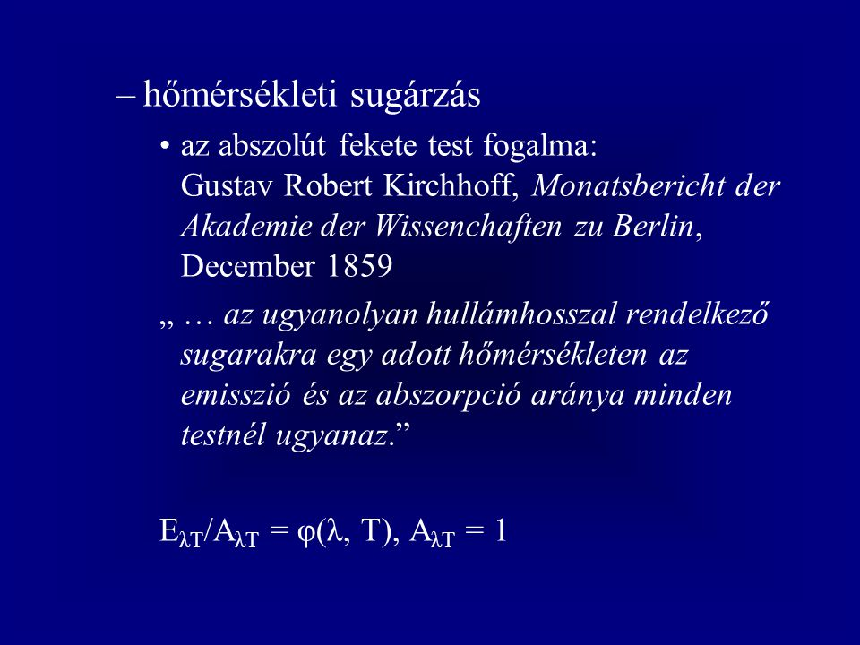 """–hőmérsékleti sugárzás az abszolút fekete test fogalma: Gustav Robert Kirchhoff, Monatsbericht der Akademie der Wissenchaften zu Berlin, December 1859 """" … az ugyanolyan hullámhosszal rendelkező sugarakra egy adott hőmérsékleten az emisszió és az abszorpció aránya minden testnél ugyanaz. E λT /A λT = φ(λ, T), A λT = 1"""