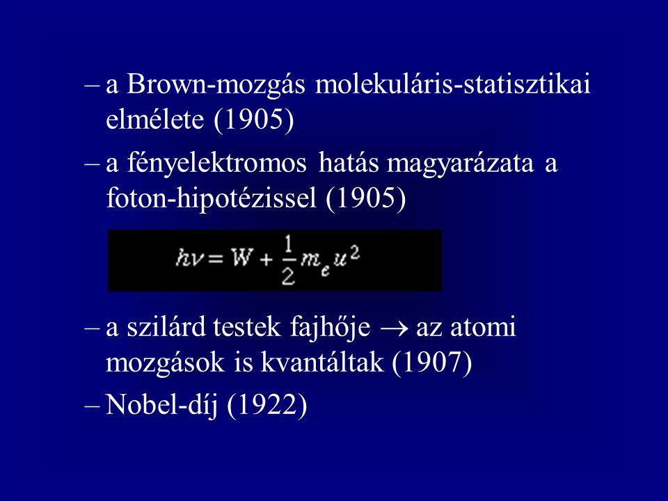 –a Brown-mozgás molekuláris-statisztikai elmélete (1905) –a fényelektromos hatás magyarázata a foton-hipotézissel (1905) –a szilárd testek fajhője  az atomi mozgások is kvantáltak (1907) –Nobel-díj (1922)
