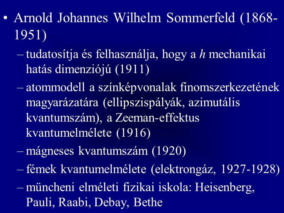 Arnold Johannes Wilhelm Sommerfeld (1868- 1951) –tudatosítja és felhasználja, hogy a h mechanikai hatás dimenziójú (1911) –atommodell a színképvonalak