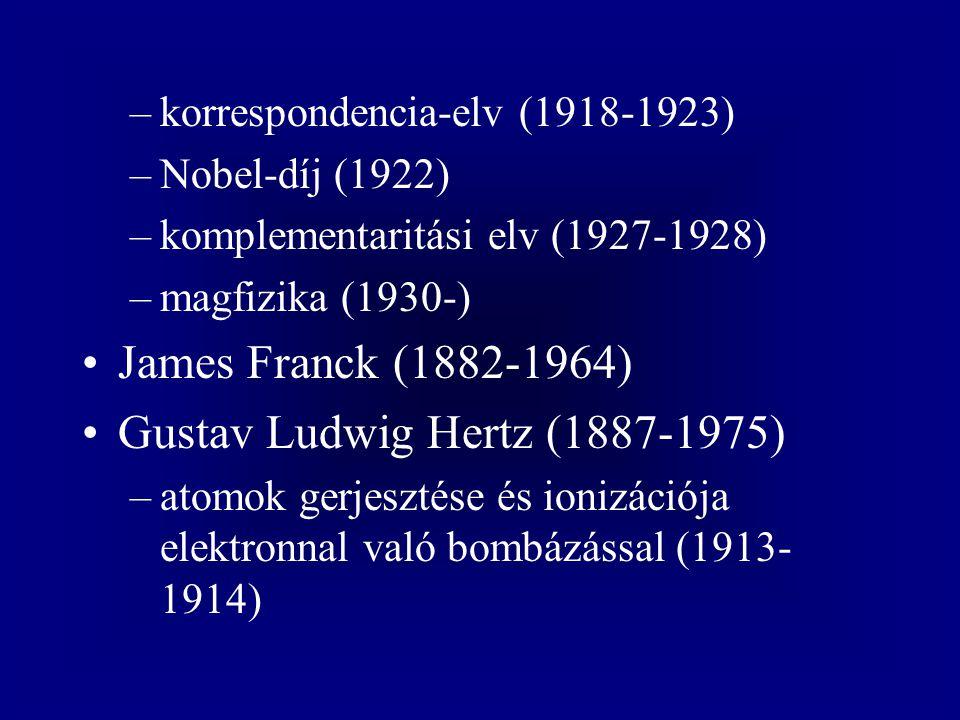 –korrespondencia-elv (1918-1923) –Nobel-díj (1922) –komplementaritási elv (1927-1928) –magfizika (1930-) James Franck (1882-1964) Gustav Ludwig Hertz (1887-1975) –atomok gerjesztése és ionizációja elektronnal való bombázással (1913- 1914)