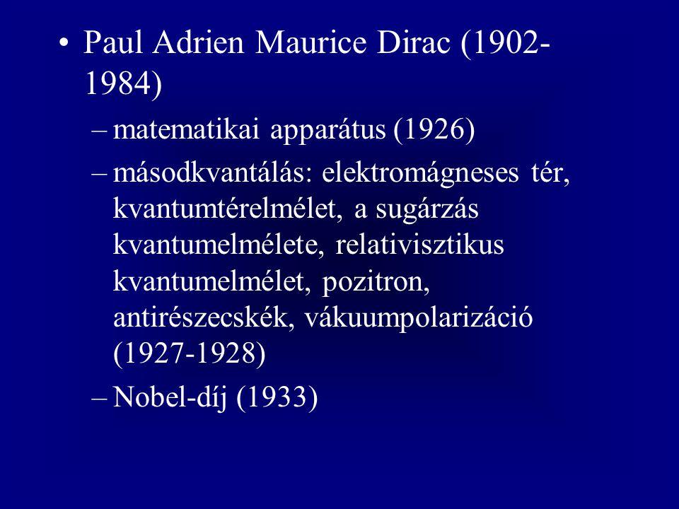 Paul Adrien Maurice Dirac (1902- 1984) –matematikai apparátus (1926) –másodkvantálás: elektromágneses tér, kvantumtérelmélet, a sugárzás kvantumelmélete, relativisztikus kvantumelmélet, pozitron, antirészecskék, vákuumpolarizáció (1927-1928) –Nobel-díj (1933)