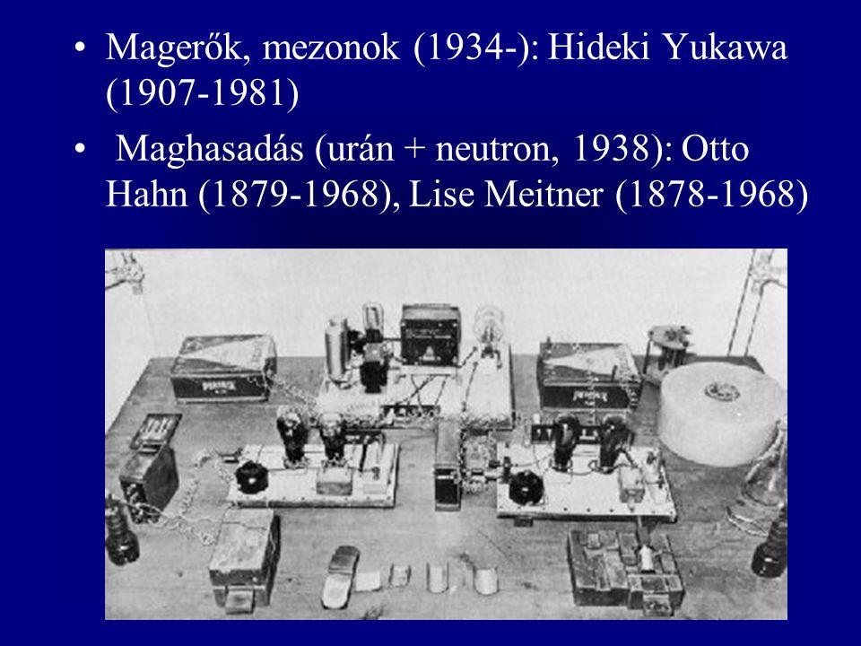 Magerők, mezonok (1934-): Hideki Yukawa (1907-1981) Maghasadás (urán + neutron, 1938): Otto Hahn (1879-1968), Lise Meitner (1878-1968)