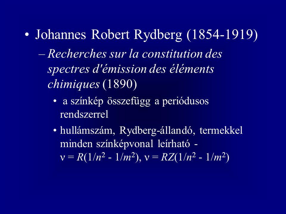 Johannes Robert Rydberg (1854-1919) –Recherches sur la constitution des spectres d émission des éléments chimiques (1890) a színkép összefügg a periódusos rendszerrel hullámszám, Rydberg-állandó, termekkel minden színképvonal leírható - ν = R(1/n 2 - 1/m 2 ), ν = RZ(1/n 2 - 1/m 2 )