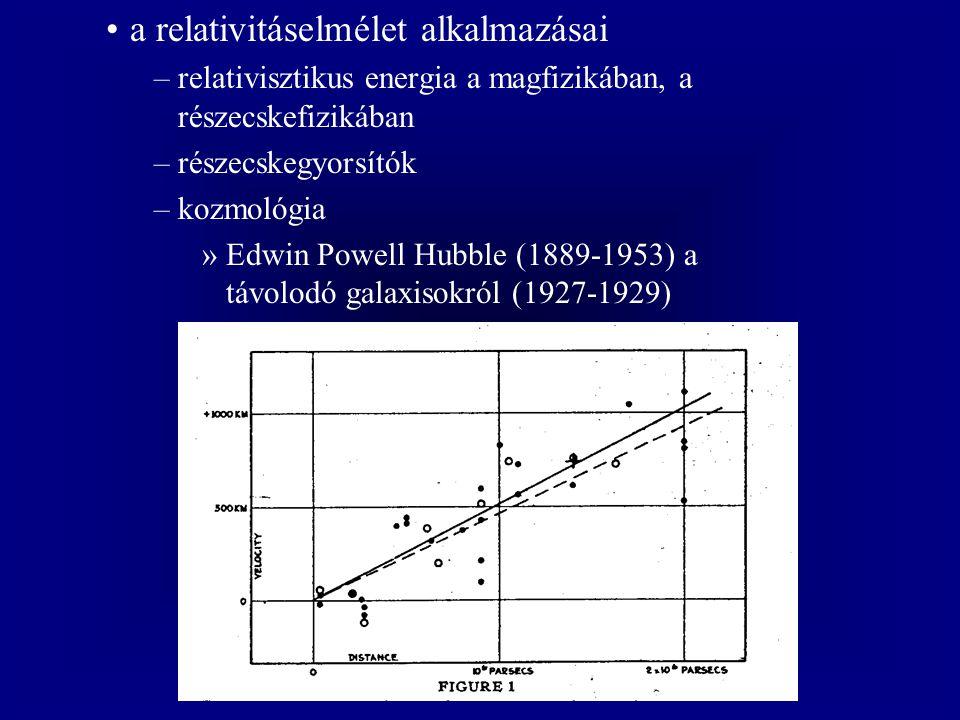 a relativitáselmélet alkalmazásai –relativisztikus energia a magfizikában, a részecskefizikában –részecskegyorsítók –kozmológia »Edwin Powell Hubble (1889-1953) a távolodó galaxisokról (1927-1929)