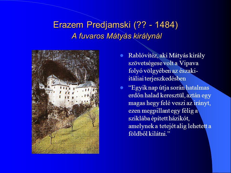 Erazem Predjamski (?? - 1484) A fuvaros Mátyás királynál Rablóvitéz, aki Mátyás király szövetségese volt a Vipava folyó völgyében az északi- itáliai t