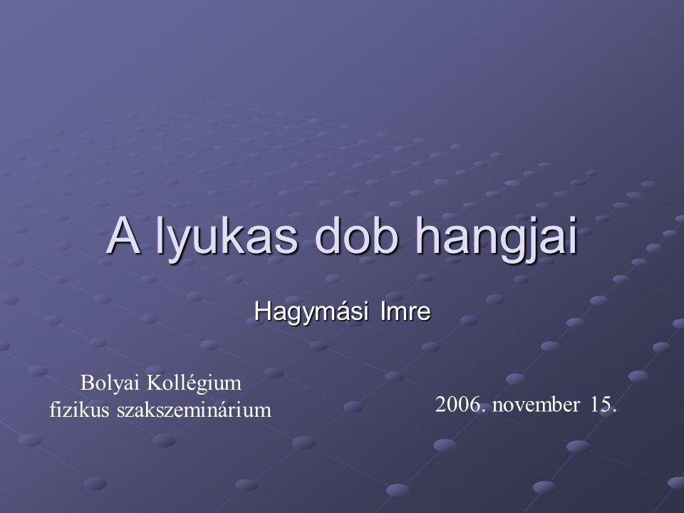 A lyukas dob hangjai Hagymási Imre Bolyai Kollégium fizikus szakszeminárium 2006. november 15.