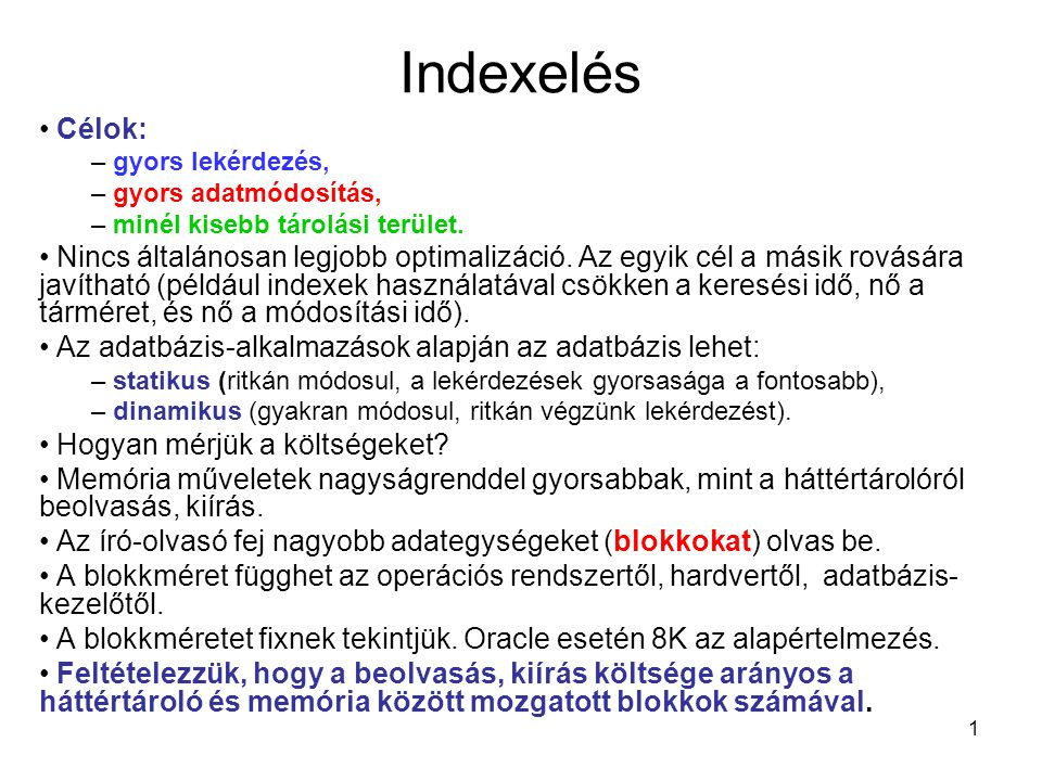 1 Indexelés Célok: – gyors lekérdezés, – gyors adatmódosítás, – minél kisebb tárolási terület. Nincs általánosan legjobb optimalizáció. Az egyik cél a