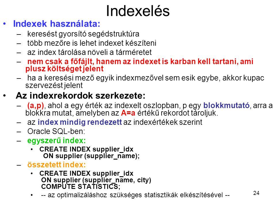 24 Indexelés Indexek használata: – keresést gyorsító segédstruktúra – több mezőre is lehet indexet készíteni – az index tárolása növeli a tárméretet – nem csak a főfájlt, hanem az indexet is karban kell tartani, ami plusz költséget jelent – ha a keresési mező egyik indexmezővel sem esik egybe, akkor kupac szervezést jelent Az indexrekordok szerkezete: – (a,p), ahol a egy érték az indexelt oszlopban, p egy blokkmutató, arra a blokkra mutat, amelyben az A=a értékű rekordot tároljuk.