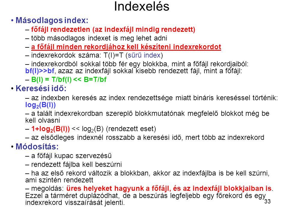33 Indexelés Másodlagos index: – főfájl rendezetlen (az indexfájl mindig rendezett) – több másodlagos indexet is meg lehet adni – a főfájl minden rekordjához kell készíteni indexrekordot – indexrekordok száma: T(I)=T (sűrű index) – indexrekordból sokkal több fér egy blokkba, mint a főfájl rekordjaiból: bf(I)>>bf, azaz az indexfájl sokkal kisebb rendezett fájl, mint a főfájl: – B(I) = T/bf(I) << B=T/bf Keresési idő: – az indexben keresés az index rendezettsége miatt bináris kereséssel történik: log 2 (B(I)) – a talált indexrekordban szereplő blokkmutatónak megfelelő blokkot még be kell olvasni – 1+log 2 (B(I)) << log 2 (B) (rendezett eset) – az elsődleges indexnél rosszabb a keresési idő, mert több az indexrekord Módosítás: – a főfájl kupac szervezésű – rendezett fájlba kell beszúrni – ha az első rekord változik a blokkban, akkor az indexfájlba is be kell szúrni, ami szintén rendezett – megoldás: üres helyeket hagyunk a főfájl, és az indexfájl blokkjaiban is.
